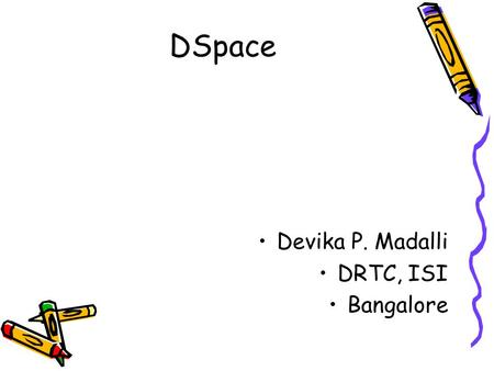 DSpace Devika P. Madalli DRTC, ISI Bangalore. What is DSpace? Digital Object management system Create, search retrieve digital objects Facilitate preservation.