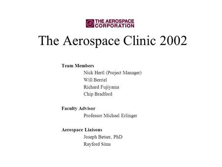 The Aerospace Clinic 2002 Team Members Nick Hertl (Project Manager) Will Berriel Richard Fujiyama Chip Bradford Faculty Advisor Professor Michael Erlinger.