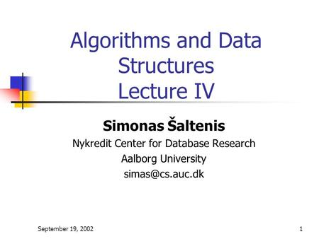 September 19, 20021 Algorithms and Data Structures Lecture IV Simonas Šaltenis Nykredit Center for Database Research Aalborg University