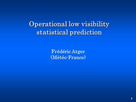 1 Operational low visibility statistical prediction Frédéric Atger (Météo-France)