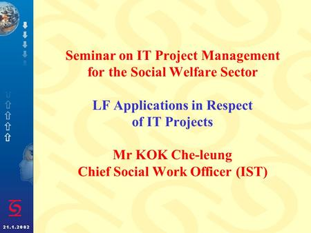 Seminar on IT Project Management for the Social Welfare Sector LF Applications in Respect of IT Projects Mr KOK Che-leung Chief Social Work Officer (IST)