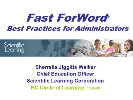 Fast ForWord ® Best Practices for Administrators Sherrelle Jiggitts Walker Chief Education Officer Scientific Learning Corporation BC Circle of Learning.