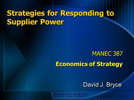David J. Bryce © 2002 Strategies for Responding to Supplier Power MANEC 387 Economics of Strategy MANEC 387 Economics of Strategy David J. Bryce.