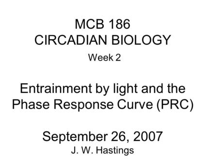 MCB 186 CIRCADIAN BIOLOGY Week 2 Entrainment by light and the Phase Response Curve (PRC) September 26, 2007 J. W. Hastings.
