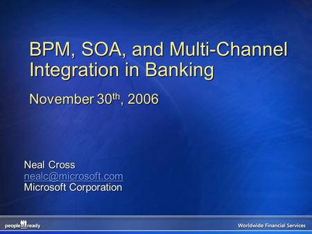BPM, SOA, and Multi-Channel Integration in Banking November 30 th, 2006 Neal Cross Microsoft Corporation.