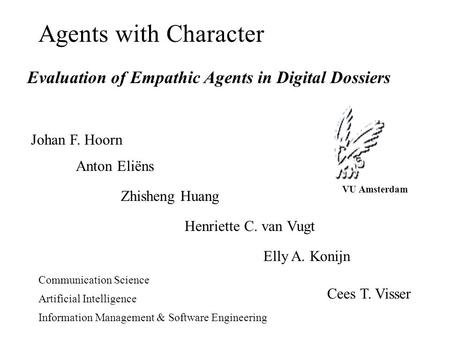 Agents with Character Evaluation of Empathic Agents in Digital Dossiers Johan F. Hoorn Anton Eliëns Zhisheng Huang Henriette C. van Vugt Elly A. Konijn.
