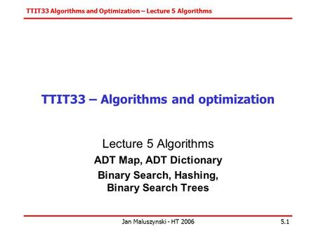 TTIT33 Algorithms and Optimization – Lecture 5 Algorithms Jan Maluszynski - HT 20065.1 TTIT33 – Algorithms and optimization Lecture 5 Algorithms ADT Map,