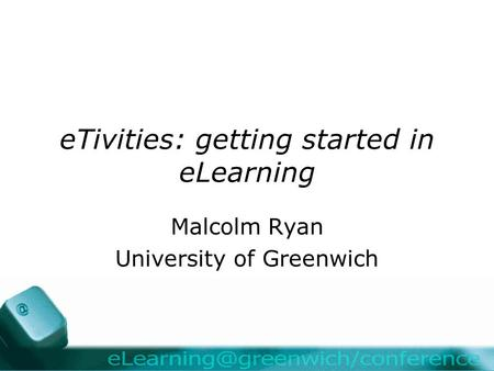 ETivities: getting started in eLearning Malcolm Ryan University of Greenwich.
