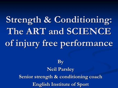 Strength & Conditioning: The ART and SCIENCE of injury free performance By Neil Parsley Senior strength & conditioning coach English Institute of Sport.