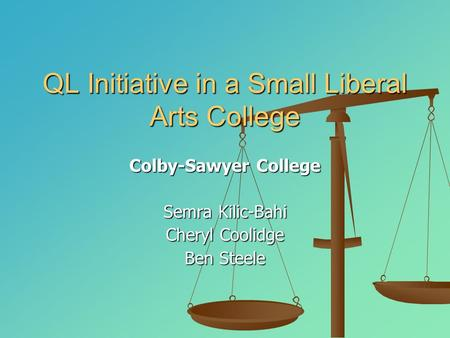 QL Initiative in a Small Liberal Arts College Colby-Sawyer College Semra Kilic-Bahi Cheryl Coolidge Ben Steele.