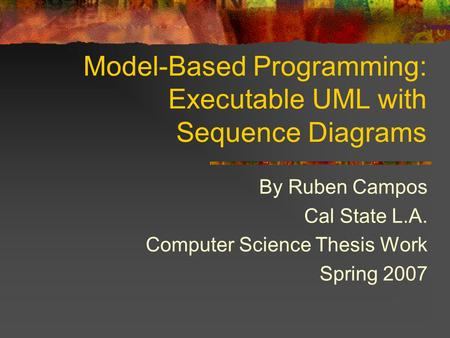 Model-Based Programming: Executable UML with Sequence Diagrams By Ruben Campos Cal State L.A. Computer Science Thesis Work Spring 2007.