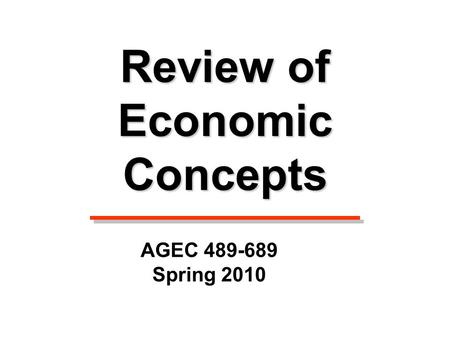 Review of Economic Concepts AGEC 489-689 Spring 2010.