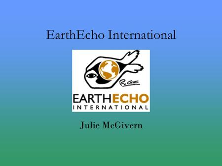 EarthEcho International Julie McGivern. EarthEcho International Nonprofit organization Based in Washington, D.C. Founded in 2000 by Cousteau Co-Founded.
