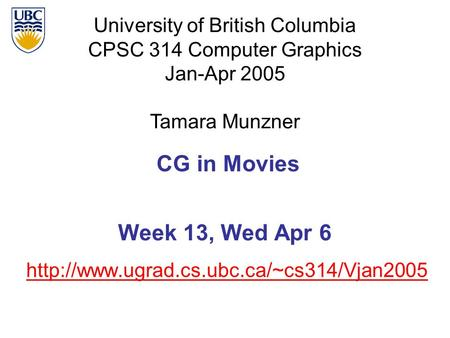 University of British Columbia CPSC 314 Computer Graphics Jan-Apr 2005 Tamara Munzner  CG in Movies Week 13,