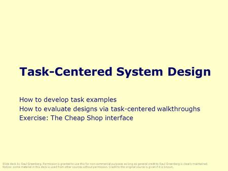 Task-Centered System Design How to develop task examples How to evaluate designs via task-centered walkthroughs Exercise: The Cheap Shop interface Slide.