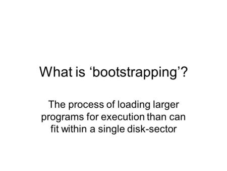 What is 'bootstrapping'? The process of loading larger programs for execution than can fit within a single disk-sector.