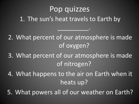 Pop quizzes 1.The sun's heat travels to Earth by _________. 2.What percent of our atmosphere is made of oxygen? 3.What percent of our atmosphere is made.