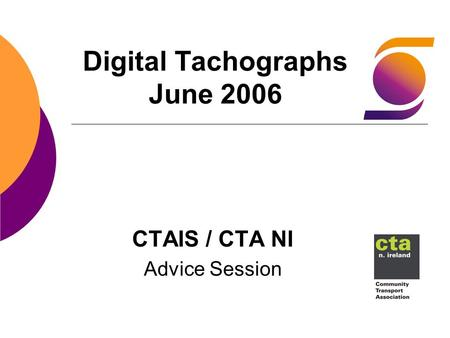 Digital Tachographs June 2006 CTAIS / CTA NI Advice Session.