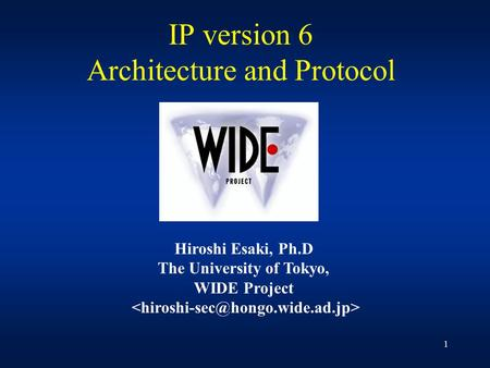 1 <strong>IP</strong> version 6 Architecture and Protocol Hiroshi Esaki, Ph.D The University of Tokyo, WIDE Project.