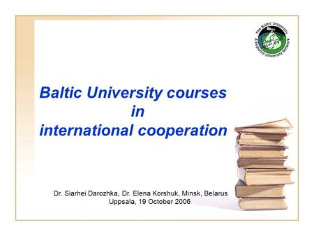 Baltic University courses in international cooperation Dr. Siarhei Darozhka, Dr. Elena Korshuk, Minsk, Belarus Uppsala, 19 October 2006.