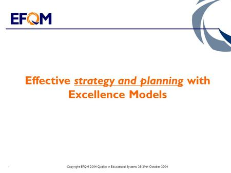 Copyright EFQM 2004 Quality in Educational Systems 28-29th October 20041 Effective strategy and planning with Excellence Models.