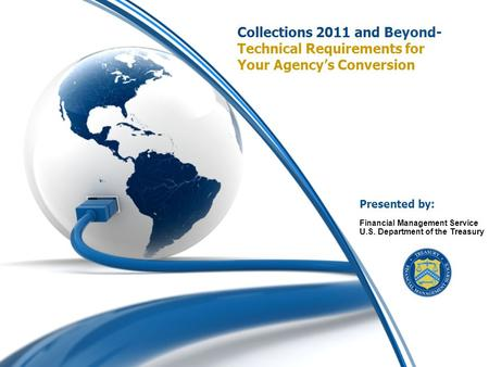 0 Collections 2011 and Beyond- Technical Requirements for Your Agency's Conversion Financial Management Service U.S. Department of the Treasury Presented.