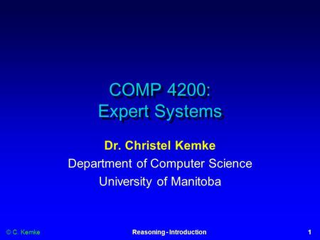 © C. Kemke1Reasoning - Introduction COMP 4200: Expert Systems Dr. Christel Kemke Department of Computer Science University of Manitoba.