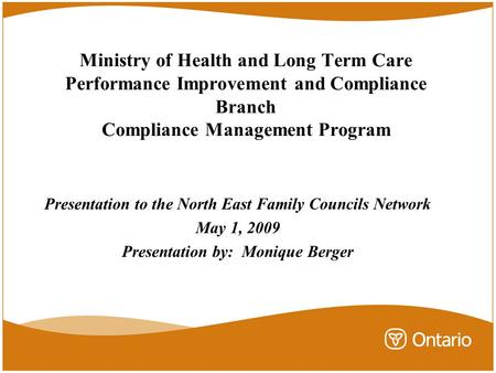 Ministry of Health and Long Term Care Performance Improvement and Compliance Branch Compliance Management Program Presentation to the North East Family.