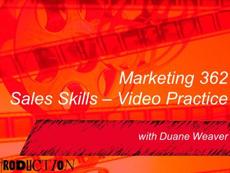 Marketing 362 Sales Skills – Video Practice with Duane Weaver.