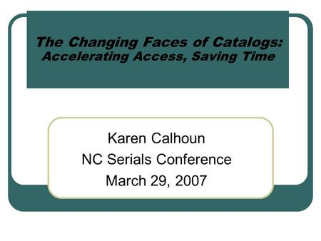 The Changing Faces of Catalogs: Accelerating Access, Saving Time Karen Calhoun NC Serials Conference March 29, 2007.