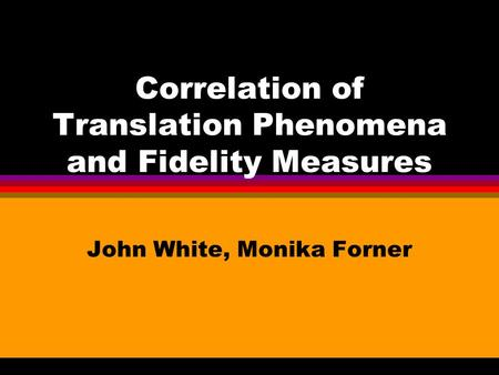 Correlation of Translation Phenomena and Fidelity Measures John White, Monika Forner.