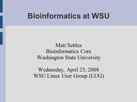 Bioinformatics at WSU Matt Settles Bioinformatics Core Washington State University Wednesday, April 23, 2008 WSU Linux User Group (LUG)‏