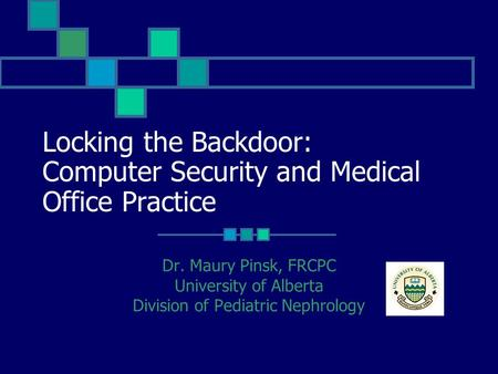 Locking the Backdoor: Computer Security and Medical Office Practice Dr. Maury Pinsk, FRCPC University of Alberta Division of Pediatric Nephrology.