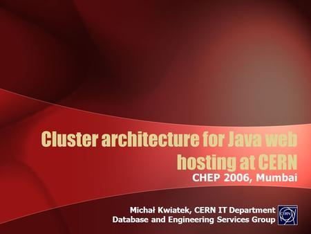 Cluster architecture for Java web hosting at CERN CHEP 2006, Mumbai Michał Kwiatek, CERN IT Department Database and Engineering Services Group.