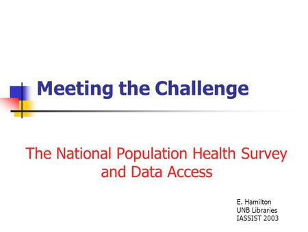 Meeting the Challenge The National Population Health Survey and Data Access E. Hamilton UNB Libraries IASSIST 2003.