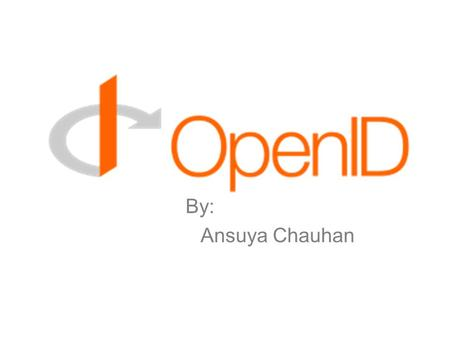 By: Ansuya Chauhan. What is Open ID??? Single Sign-on System Simple to use Uses proven technologies like DNS, HTTP, SSL/TLS and Diffie-Hellman It's Decentralized.