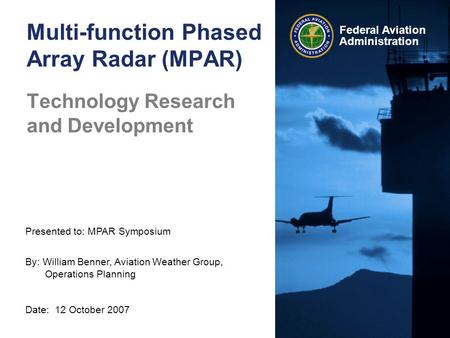 Presented to: MPAR Symposium By: William Benner, Aviation Weather Group, Operations Planning Date: 12 October 2007 Federal Aviation Administration Multi-function.