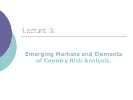 Lecture 3: Emerging Markets and Elements of Country Risk Analysis.
