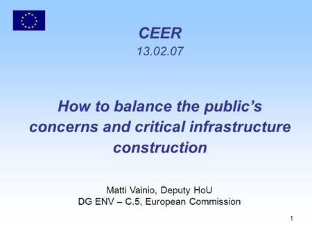 1 CEER 13.02.07 How to balance the public's concerns and critical infrastructure construction Matti Vainio, Deputy HoU DG ENV – C.5, European Commission.