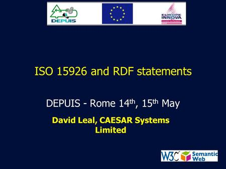 ISO 15926 and RDF statements DEPUIS - Rome 14 th, 15 th May David Leal, CAESAR Systems Limited.