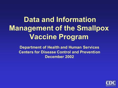 Data and Information Management of the Smallpox Vaccine Program Department of Health and Human Services Centers for Disease Control and Prevention December.