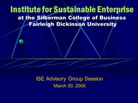 Institute for Sustainable Enterprise at the Silberman College of Business Fairleigh Dickinson University ISE Advisory Group Session March 30, 2006.