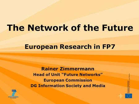 "The Network of the Future European Research in FP7 Rainer Zimmermann Head of Unit ""Future Networks"" European Commission DG Information Society and Media."