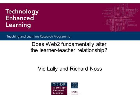 Does Web2 fundamentally alter the learner-teacher relationship? Vic Lally and Richard Noss.