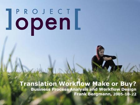 Translation Workflow Make or Buy? Business Process Analysis and Workflow Design Frank Bergmann, 2005-10-22.