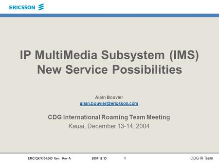 EMC/QX/R-04:063 Uen Rev A CDG IR Team 2004-12-131 IP MultiMedia Subsystem (IMS) New Service Possibilities Alain Bouvier CDG.