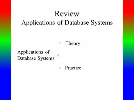 Review Applications of Database Systems Applications of Database Systems Theory Practice.