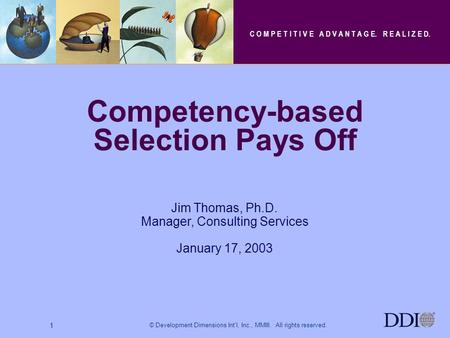 © Development Dimensions Int'l, Inc., MMIII. All rights reserved. 1 Jim Thomas, Ph.D. Manager, Consulting Services January 17, 2003 Competency-based Selection.