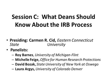 Session C: What Deans Should Know About the IRB Process Presiding: Carmen R. Cid, Eastern Connecticut State University Panelists: – Roy Barnes, University.