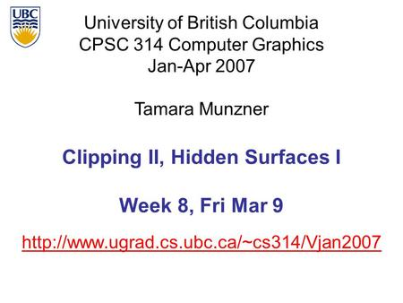 University of British Columbia CPSC 314 Computer Graphics Jan-Apr 2007 Tamara Munzner  Clipping II, Hidden Surfaces.